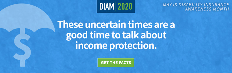 These uncertain times are a good time to talk about income protection. May is Disability Insurance Awareness Month.